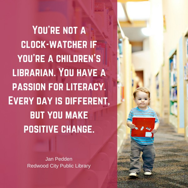 You're not a clock-watcher if you're a children's librarian. You have a passion for literacy. Every day is different, but you make a positive change. Jan Pedden, Redwood City Public Library.