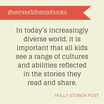 #weneeddiversebooks. In today's increasingly diverse world, it is important that all kids see a range of cultures and abilities reflected in the stories they read and share. Holly Storck-Post