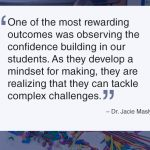 """""""One of the most rewarding outcomes was observing the confidence building in our students. As they develop a mindset for making, they are realizing that they can tackle complex challenges."""" – Dr. Jacie Maslyk"""