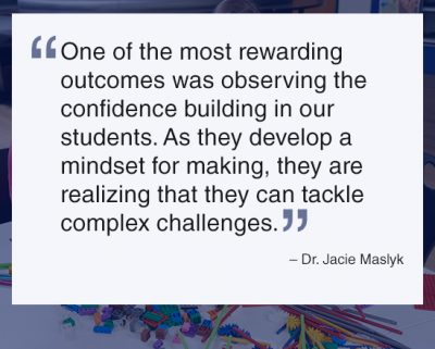 """One of the most rewarding outcomes was observing the confidence building in our students. As they develop a mindset for making, they are realizing that they can tackle complex challenges."" – Dr. Jacie Maslyk"