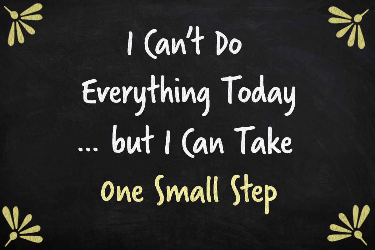 I can't do everything today, but I can take one small step.